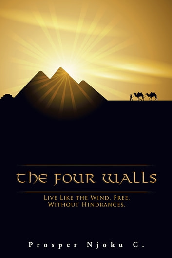 The Four Walls - Live Like The Wind, Free, Without Hindrances ebook by PROSPER NJOKU C.