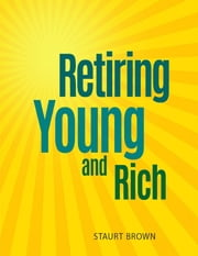 Retiring Young and Rich: Retiring Young and Rich Easy to Follow and Allow You to Take Control ebook by Staurt Brown