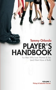 Player's Handbook Volume 1 - Pickup and Seduction Secrets For Men Who Love Women & Sex (and Want More of Both) ebook by Tommy Orlando