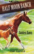 Horses of Half-Moon Ranch 12: Golden Dawn ebook by Jenny Oldfield