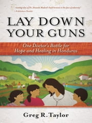 Lay Down Your Guns - One Doctor's Battle for Hope and Healing in the Honduran Wild West ebook by Greg Taylor