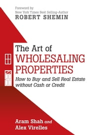 THE ART OF WHOLESALING PROPERTIES - How to Buy and Sell Real Estate without Cash or Credit ebook by Aram Shah and Alex Virelles