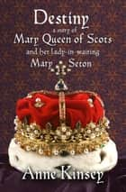 Destiny - A Story of Mary Queen of Scots and her lady-in-waiting Mary Seton ebook by Anne Kinsey