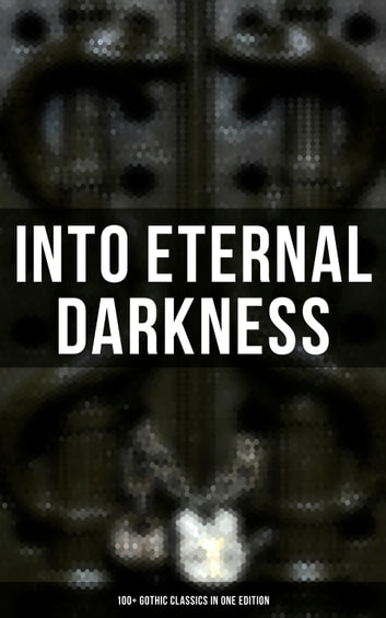 INTO ETERNAL DARKNESS: 100+ Gothic Classics in One Edition - Novels, Tales and Poems: The Mysteries of Udolpho, The Tell-Tale Heart, Wuthering Heights, Sweeney Todd, The Orphan of the Rhine, The Headless Horseman & many more eBook by Théophile Gautier,William Blake,Horace Walpole,Mary Shelley,Ann Radcliffe,Matthew Gregory Lewis,Jane Austen,Charlotte Brontë,Emily Brontë,William Thomas Beckford,Eliza Parsons,Eleanor Sleath,William Godwin,Charles Brockden Brown,Percy Bysshe Shelley,E. T. A. Hoffmann,Thomas Love Peacock,Edgar Allan Poe,John William Polidori,Washington Irving,Charles Robert Maturin,James Hogg,Victor Hugo,Frederick Marryat,Nikolai Gogol,Edward Bulwer-Lytton,George W. M. Reynolds,James Malcolm Rymer,Thomas Peckett Prest,Nathaniel Hawthorne,George Eliot,Wilkie Collins,Mayne Reid,Robert Louis Stevenson,Charles Dickens,Joseph Sheridan Le Fanu,Émile Erckmann,Alexandre Chatrian,Walter Hubbell,Arthur Conan Doyle,Oscar Wilde,Guy de Maupassant,Charlotte Perkins Gilman,Arthur Machen,George MacDonald,John Meade Falkner,Marie Corelli,Richard Marsh,Henry James,Bram Stoker,Joseph Conrad,Guy Boothby,W. W. Jacobs,M. R. James,Robert Hugh Benson,E. F. Benson,Gaston Leroux,William Hope Hodgson,Grant Allen,Tobias Smollett,Clara Reeve,Friedrich Schiller,Samuel Taylor Coleridge,John Keats,Lord Byron,Robert Browning,Christina Rossetti