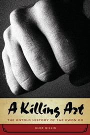 A Killing Art: The Untold History of Tae Kwon Do ebook by Gillis, Alex