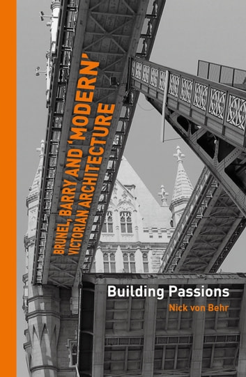 Brunel, Barry and 'modern' Victorian architecture - Building Passions ebook by Nick von Behr