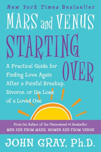Mars and Venus Starting Over - A Practical Guide for Finding Love Again After a Painful Breakup, Divorce, or the Loss of a Loved One ebook by John Gray