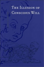 The Illusion of Conscious Will ebook by Daniel M. Wegner