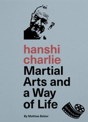 hanshi charlie - Martial Arts and a Way of Life ebook by Mathias Balzer