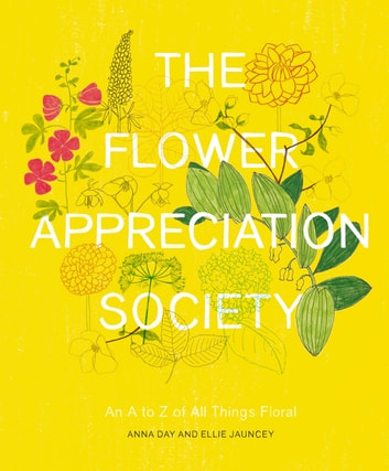 The Flower Appreciation Society - An A to Z of All Things Floral ebook by Anna Day,Ellie Jauncey