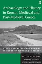 Archaeology and History in Roman, Medieval and Post-Medieval Greece ebook by Linda Jones Hall,William R. Caraher