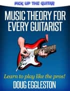 Music Theory for Every Guitarist ebook by Doug Eggleston