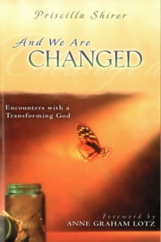And We Are Changed - Encounters with a Transforming God ebook by Priscilla C. Shirer,Anne Graham Lotz