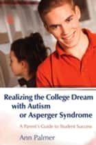 Realizing the College Dream with Autism or Asperger Syndrome - A Parent's Guide to Student Success ebook by Ann Palmer