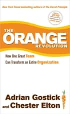 The Orange Revolution - How One Great Team Can Transform an Entire Organization ebook by Adrian Gostick, Chester Elton