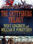 The Gettysburg Trilogy - Gettysburg, Grant Comes East, and Never Call Retreat ebook by Newt Gingrich