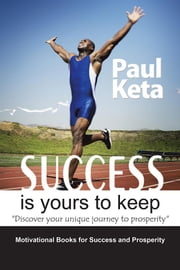 Success Is Yours to Keep - Discover Your Unique Journey to Prosperity ebook by Paul Keta