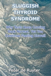 Sluggish Thyroid Syndrome - Why Tests Keep Coming Back Normal, Yet You Continue Feeling Unwell ebook by Peter de Ruyter