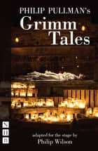 Philip Pullman's Grimm Tales (NHB Modern Plays) - Stage Version ebook by Philip Pullman