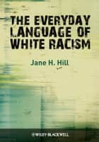 The Everyday Language of White Racism ebook by Jane H. Hill