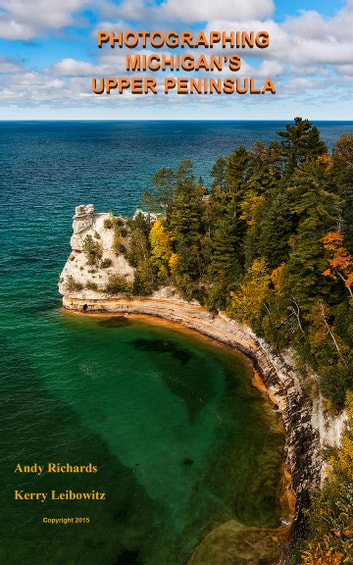 "Photographing Michigan's ""Upper Peninsula"" - A Guide to Great Photo Locations in Michigan's Upper Peninsula ebook by Andy Richards,Kerry Leibowitz"