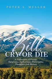Kill, Cry or Die - A Collection of Poems, Epigrams, Aphorisms, Philosophy, Thoughts and Humor ebook by Peter A. Muller