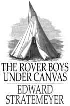 The Rover Boys Under Canvas - Or, The Mystery of the Wrecked Submarine ebook by Edward Stratemeyer