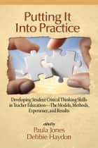 Putting it into Practice - Developing Student Critical Thinking Skills in Teacher Education the Models, Methods, Experiences and Results ebook by Paula Jones, Debbie Haydon