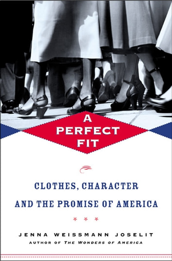 A Perfect Fit - Clothes, Character, and the Promise of America eBook by Jenna Weissman Joselit