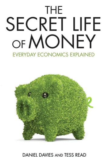 Secret Life of Money - Everyday Economics Explained eBook by Daniel Davies