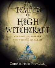 The Temple of High Witchcraft - Ceremonies, Spheres and The Witches' Qabalah ebook by Christopher Penczak
