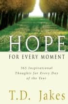 Hope for Every Moment - 365 Inspirational Thoughts for Every Day of the Year ebook by T. D. Jakes