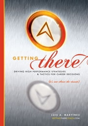 Getting There - Driving High Performance Strategies and Tactics for Career Decisions (It's Not About the Résumé) ebook by Luis A. Martínez