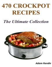 470 Crockpot Recipes - The Ultimate Collection ebook by Adam Randle