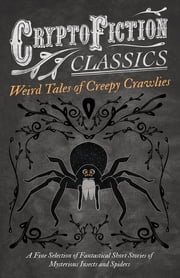 Weird Tales of Creepy Crawlies - A Fine Selection of Fantastical Short Stories of Mysterious Insects and Spiders (Cryptofiction Classics - Weird Tales of Strange Creatures) ebook by Various