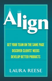 Align - Get Your Team on the Same Page, Discover Clients' Needs, Develop Better Products ebook by Laura Marie Reese