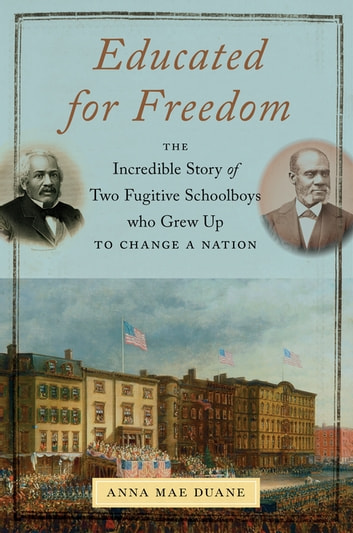 Educated for Freedom - The Incredible Story of Two Fugitive Schoolboys Who Grew Up to Change a Nation ebook by Anna Mae Duane