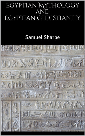 Egyptian Mythology and Egyptian Christianity eBook by Samuel Sharpe