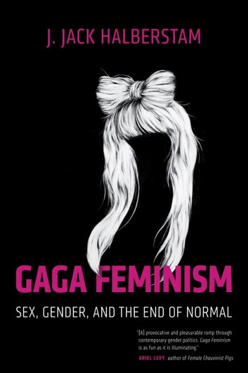 Gaga Feminism - Sex, Gender, and the End of Normal ebook by J. Jack Halberstam