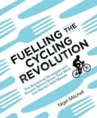 Fuelling the Cycling Revolution - The Nutritional Strategies and Recipes Behind Grand Tour Wins and Olympic Gold Medals ebook by Nigel Mitchell