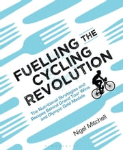 Fuelling the Cycling Revolution - The Nutritional Strategies and Recipes Behind Grand Tour Wins and Olympic Gold Medals ebook by Kobo.Web.Store.Products.Fields.ContributorFieldViewModel