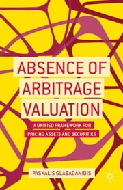 Absence of Arbitrage Valuation - A Unified Framework for Pricing Assets and Securities ebook by P. Glabadanidis
