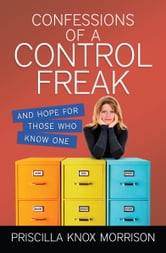 Confessions of a Control Freak - And Hope for Those Who Know One ebook by Priscilla Knox Morrison