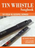 Tin Whistle Songbook - 52 Folk & Gospel Songs - No Music Notes + MP3 Sound Downloads ebook by Reynhard Boegl, Bettina Schipp