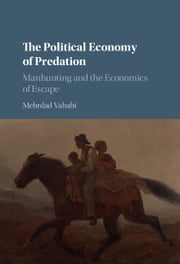 The Political Economy of Predation - Manhunting and the Economics of Escape ebook by Mehrdad Vahabi