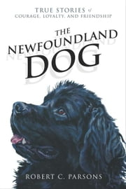 The Newfoundland Dog: True Stories of Courage, Loyalty, and Friendship - True Stories of Courage, Loyalty, and Friendship ebook by Robert C Parsons