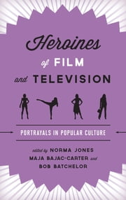 Heroines of Film and Television - Portrayals in Popular Culture ebook by Norma Jones,Maja Bajac-Carter,Bob Batchelor,Suzy D'Enbeau,Katie Snyder,Jennifer K. Stuller,Jeffrey A. Brown,Maura Grady,Ryan Castillo,Katie Gibson,Pedro Ponce,Cassandra Bausman,Cynthia J. Miller,Catherine Bailey Kyle,Rekha Sharma,Carol A. Savery,Robin R. Means Coleman,Lien Fan Shen,A. Bowdoin Van Riper,Carolyn Cocca