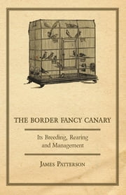 The Border Fancy Canary - Its Breeding, Rearing And Management ebook by James Patterson