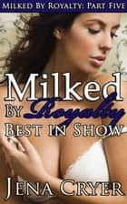 Milked by Royalty Part Five: Best in Show ebook by Jena Cryer