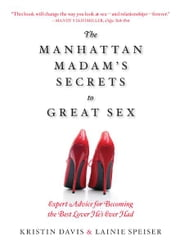 The Manhattan Madam's Secrets to Great Sex: Expert Advice for Becoming the Best Lover He's Ever Had ebook by Kristin Davis,Lainie Speiser